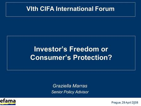 BRUSSELS, 13 October 2005 Prague, 29 April 2008 VIth CIFA International Forum 1 Investor's Freedom or Consumer's Protection? Graziella Marras Senior Policy.