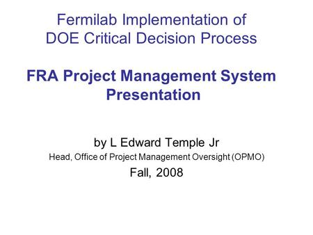Fermilab Implementation of DOE Critical Decision Process FRA Project Management System Presentation by L Edward Temple Jr Head, Office of Project Management.