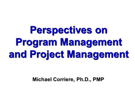 Perspectives on Program Management and Project Management Michael Corriere, Ph.D., PMP.