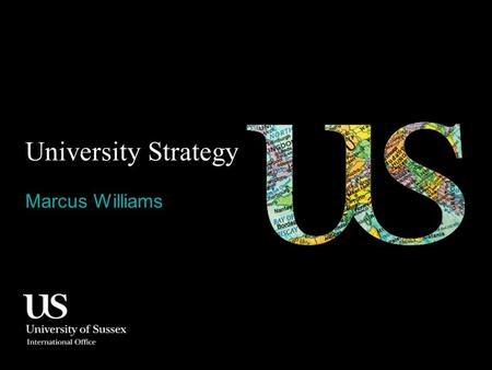 University Strategy Marcus Williams. Contents 0.1 Strategic goals 0.2 Re-positioning 0.3 Campus infrastructure 0.4 Sussex off campus 0.5 Malaysia Office.