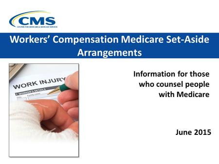 Information for those who counsel people with Medicare Workers' Compensation Medicare Set-Aside Arrangements June 2015.