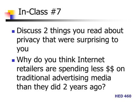 HED 460 In-Class #7 Discuss 2 things you read about privacy that were surprising to you Why do you think Internet retailers are spending less $$ on traditional.