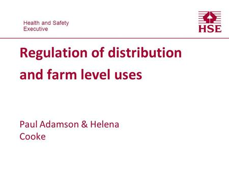 Health and Safety Executive Health and Safety Executive Regulation of distribution and farm level uses Paul Adamson & Helena Cooke.