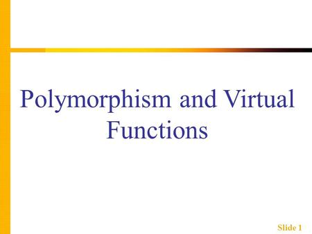 Slide 1 Polymorphism and Virtual Functions. Slide 2 Learning Objectives  Virtual Function Basics  Late binding  Implementing virtual functions  When.