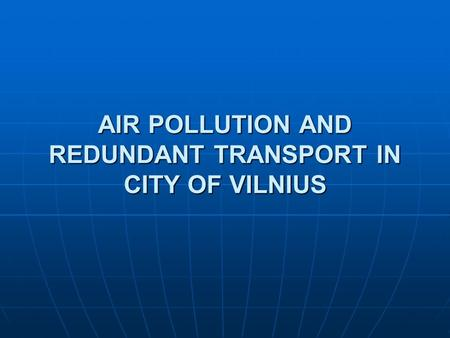 AIR POLLUTION AND REDUNDANT TRANSPORT IN CITY OF VILNIUS.