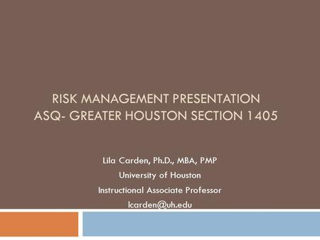RISK MANAGEMENT PRESENTATION ASQ- GREATER HOUSTON SECTION 1405 Lila Carden, Ph.D., MBA, PMP University of Houston Instructional Associate Professor