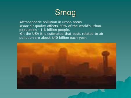 Smog Atmospheric pollution in urban areas Poor air quality affects 50% of the world's urban population - 1.6 billion people. In the USA it is estimated.