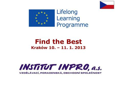 Find the Best Kraków 10. – 11. 1. 2013. Introduction INSTITUT INPRO, a.s. Private, for profit enterprise Stock company Educational, consultancy company.