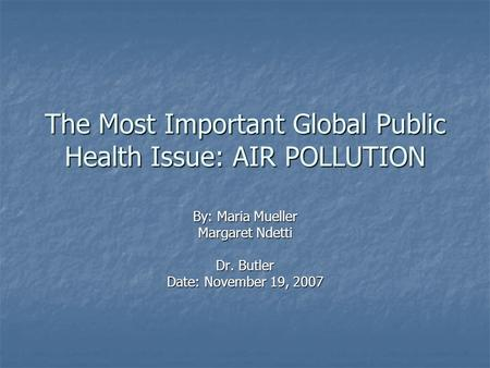 The Most Important Global Public Health Issue: AIR POLLUTION By: Maria Mueller Margaret Ndetti Dr. Butler Date: November 19, 2007.
