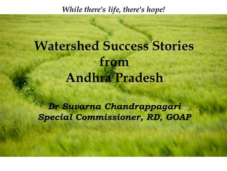 Page 1 While there's life, there's hope! Watershed Success Stories from Andhra Pradesh Dr Suvarna Chandrappagari Special Commissioner, RD, GOAP.