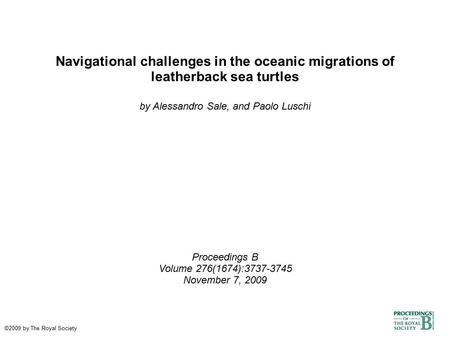 Navigational challenges in the oceanic migrations of leatherback sea turtles by Alessandro Sale, and Paolo Luschi Proceedings B Volume 276(1674):3737-3745.