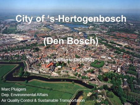 City of 's-Hertogenbosch (Den Bosch) (in relation to ENCLOSE) Marc Pluijgers Dep. Environmental Affairs Air Quality Control & Sustainable Transportation.