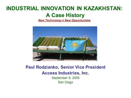 INDUSTRIAL INNOVATION IN KAZAKHSTAN: A Case History New Technology = New Opportunities Paul Rodzianko, Senior Vice President Access Industries, Inc. September.