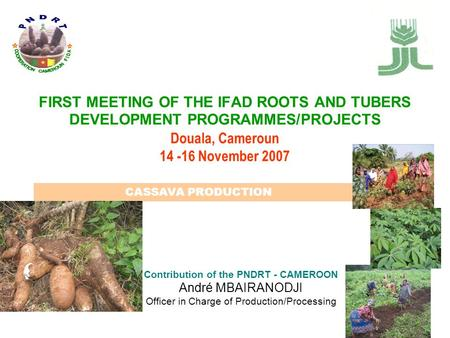 FIRST MEETING OF THE IFAD ROOTS AND TUBERS DEVELOPMENT PROGRAMMES/PROJECTS Douala, Cameroun 14 -16 November 2007 Contribution of the PNDRT - CAMEROON André.