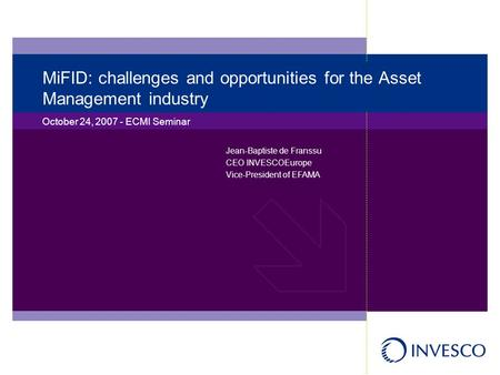 MiFID: challenges and opportunities for the Asset Management industry October 24, 2007 - ECMI Seminar Jean-Baptiste de Franssu CEO INVESCOEurope Vice-President.