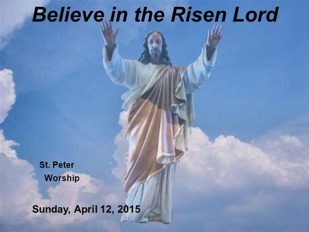 Believe in the Risen Lord St. Peter Worship Sunday, April 12, 2015.