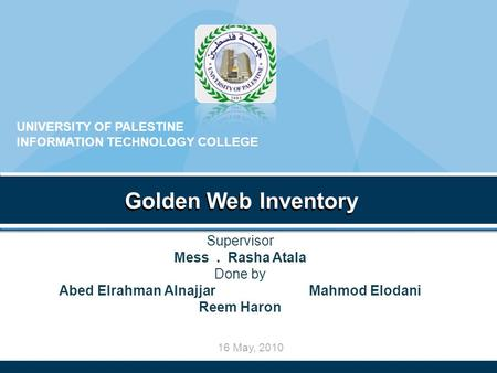 16 May, 2010 Golden Web Inventory UNIVERSITY OF PALESTINE INFORMATION TECHNOLOGY COLLEGE Golden Web Inventory Supervisor Mess. Rasha Atala Done by Abed.