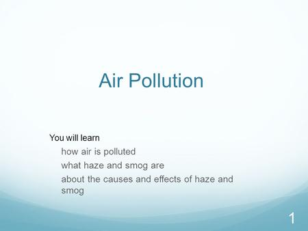 1 Air Pollution You will learn how air is polluted what haze and smog are about the causes and effects of haze and smog.