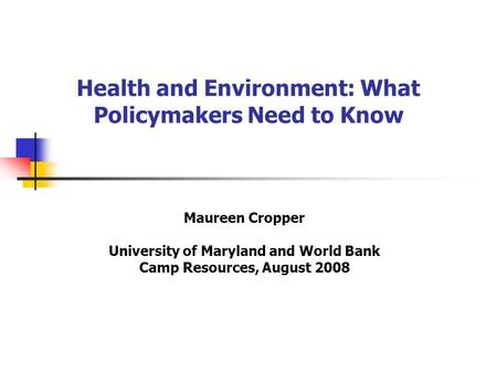Health and Environment: What Policymakers Need to Know Maureen Cropper University of Maryland and World Bank Camp Resources, August 2008.