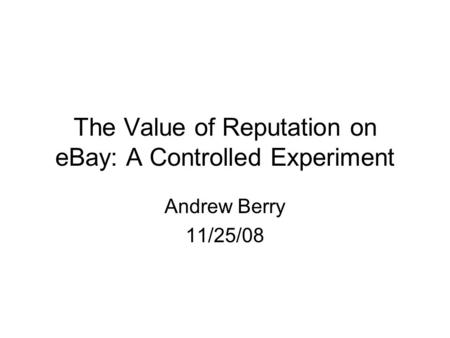 The Value of Reputation on eBay: A Controlled Experiment Andrew Berry 11/25/08.