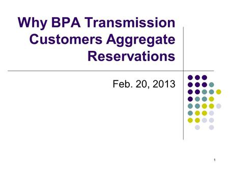 11 Why BPA Transmission Customers Aggregate Reservations Feb. 20, 2013.