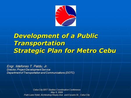 Development of a Public Transportation Strategic Plan for Metro Cebu Engr. Ildefonso T. Patdu, Jr. Director, Project Development Service Department of.