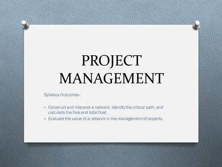 PROJECT MANAGEMENT Syllabus Outcomes : Construct and interpret a network, identify the critical path, and calculate the free and total float. Evaluate.