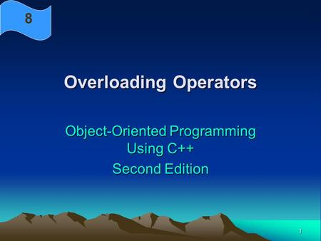 1 Overloading Operators Object-Oriented Programming Using C++ Second Edition 8.