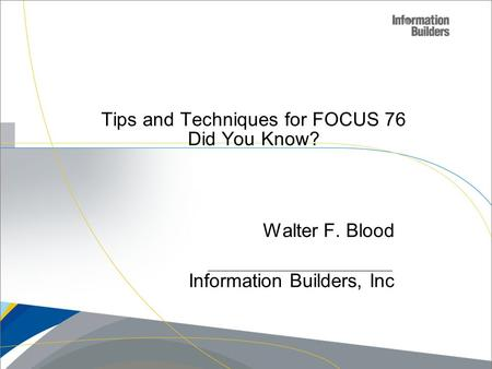 Copyright 2007, Information Builders. Slide 1 Tips and Techniques for FOCUS 76 Did You Know? Walter F. Blood Information Builders, Inc.