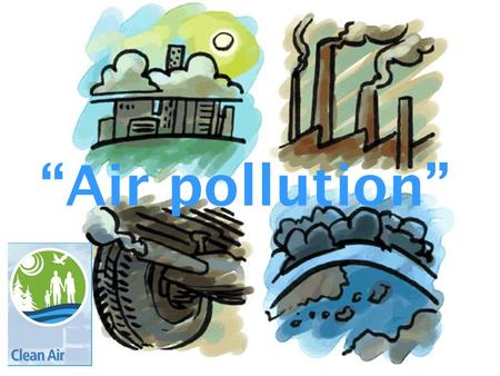 """Air pollution"". Pollution People are now more concerned about their environment. One of the most serious environmental problems is pollution in its many."