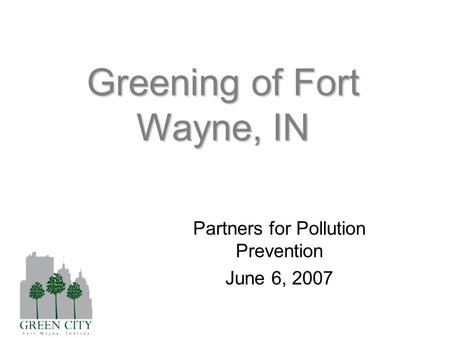 Greening of Fort Wayne, IN Partners for Pollution Prevention June 6, 2007.