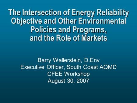 The Intersection of Energy Reliability Objective and Other Environmental Policies and Programs, and the Role of Markets Barry Wallerstein, D.Env Executive.