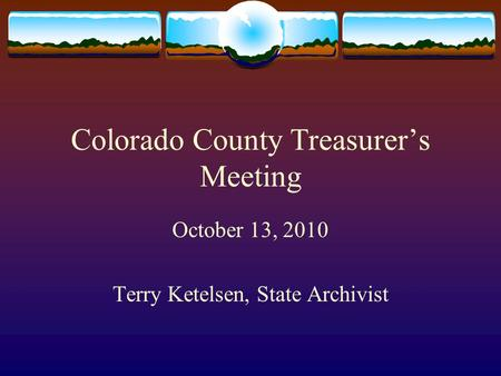 Colorado County Treasurer's Meeting October 13, 2010 Terry Ketelsen, State Archivist.