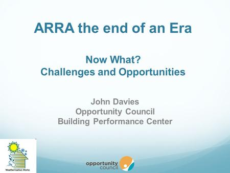 ARRA the end of an Era Now What? Challenges and Opportunities John Davies Opportunity Council Building Performance Center.