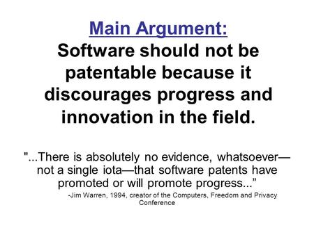 Main Argument: Software should not be patentable because it discourages progress and innovation in the field. ...There is absolutely no evidence, whatsoever—