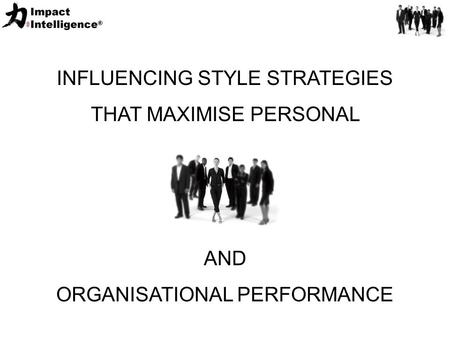 INFLUENCING STYLE STRATEGIES THAT MAXIMISE PERSONAL AND ORGANISATIONAL PERFORMANCE.