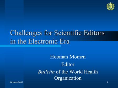 October 20021 Challenges for Scientific Editors in the Electronic Era Hooman Momen Editor Bulletin of the World Health Organization.