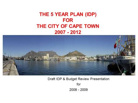 THE 5 YEAR PLAN (IDP) FOR THE CITY OF CAPE TOWN 2007 - 2012 Draft IDP & Budget Review Presentation for 2008 - 2009.