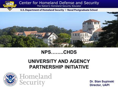 NPS……..CHDS UNIVERSITY AND AGENCY PARTNERSHIP INITIATIVE Dr. Stan Supinski Director, UAPI.