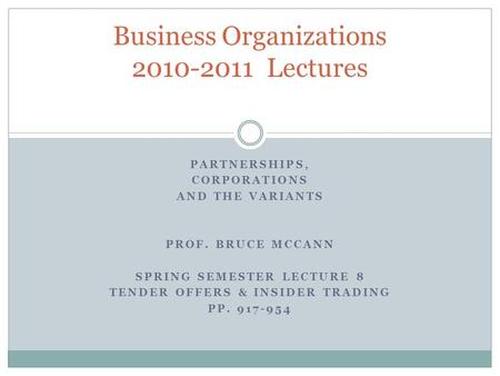 PARTNERSHIPS, CORPORATIONS AND THE VARIANTS PROF. BRUCE MCCANN SPRING SEMESTER LECTURE 8 TENDER OFFERS & INSIDER TRADING PP. 917-954 Business Organizations.