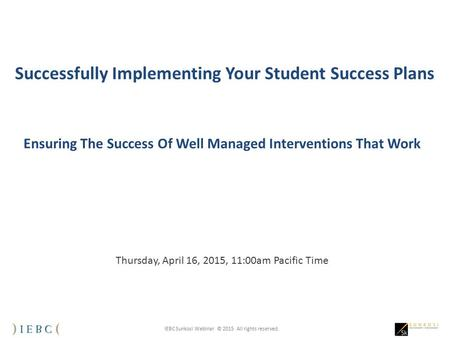 IEBC Sunkosi Webinar © 2015 All rights reserved. Successfully Implementing Your Student Success Plans Ensuring The Success Of Well Managed Interventions.