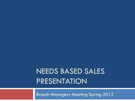 NEEDS BASED SALES PRESENTATION Branch Managers Meeting Spring 2013.