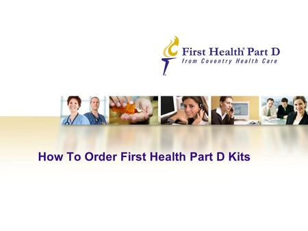 How To Order First Health Part D Kits. 2 How To Order First Health Part D Kits – Step 1 Our user-friendly web-based ordering system makes it simple for.
