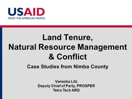 Land Tenure, Natural Resource Management & Conflict Case Studies from Nimba County Vaneska Litz Deputy Chief of Party, PROSPER Tetra Tech ARD.