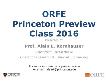 ORFE Princeton Preview Class 2016 Presented by Prof. Alain L. Kornhauser Department Representative Operations Research & Financial Engineering For more.
