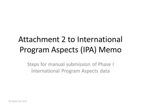 Attachment 2 to International Program Aspects (IPA) Memo Steps for manual submission of Phase I International Program Aspects data 30 September 2011.