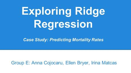 Exploring Ridge Regression Case Study: Predicting Mortality Rates Group E: Anna Cojocaru, Ellen Bryer, Irina Matcas.