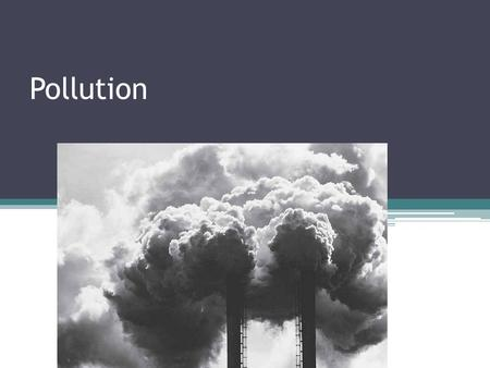 Pollution. Definition Pollution is putting harmful substances into the environment Three kinds ▫1. Air pollution ▫2. Water pollution ▫3. Land pollution.