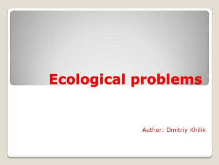 Ecological problems Author: Dmitriy Khilik. Ecological problems Air pollution Water pollution Felling of forests Throwing litter in urban areas Radiation.
