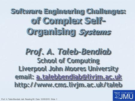 Prof. A. Taleb-Bendiab, talk: Reading'06, Date: 12/09/2015, Slide: 1 Software Engineering Challenges: of Complex Self- Organising Systems Prof. A. Taleb-Bendiab.
